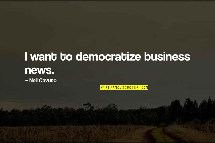 Not My Biological Father Quotes By Neil Cavuto: I want to democratize business news.