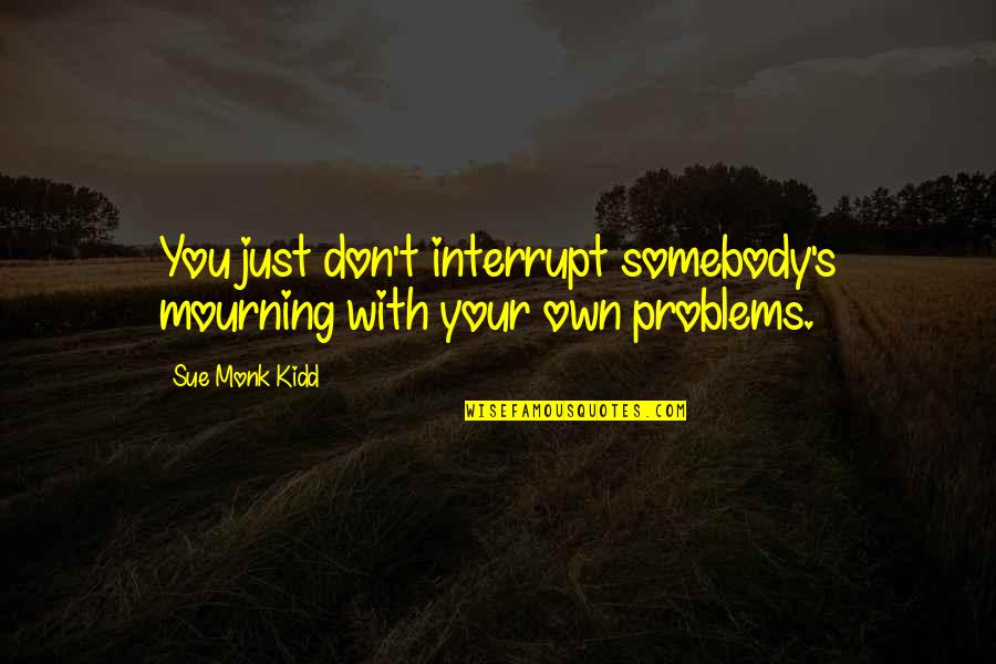 Not My Biological Father Quotes By Sue Monk Kidd: You just don't interrupt somebody's mourning with your
