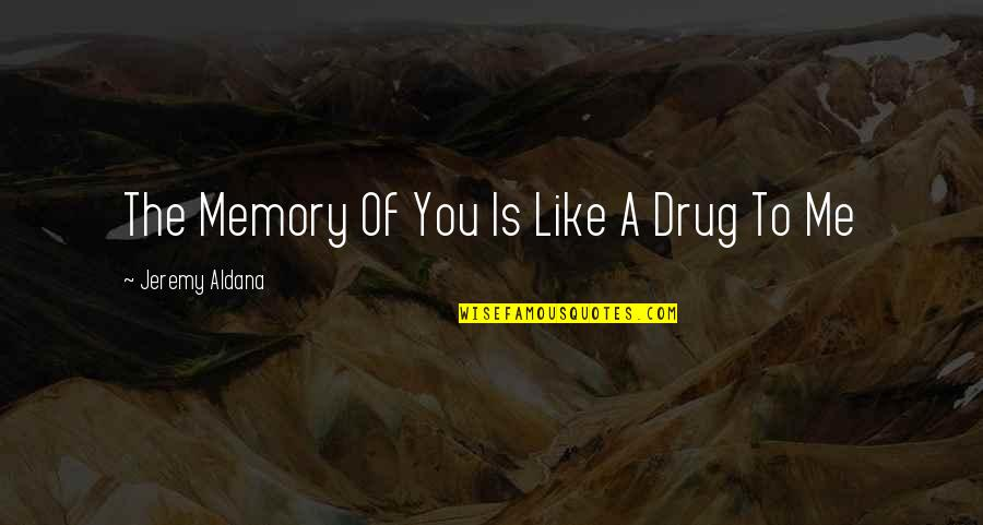 Not Needing A Relationship Quotes By Jeremy Aldana: The Memory Of You Is Like A Drug