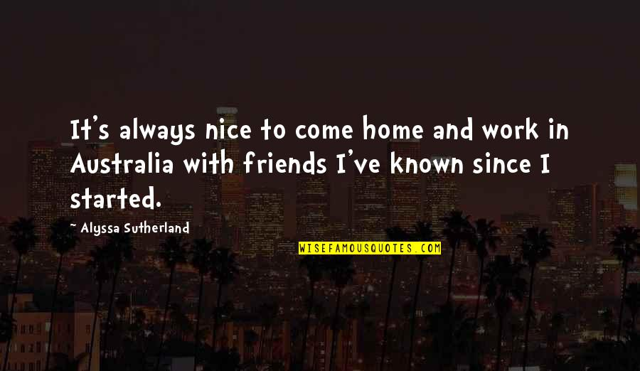 Not Nice Friends Quotes By Alyssa Sutherland: It's always nice to come home and work