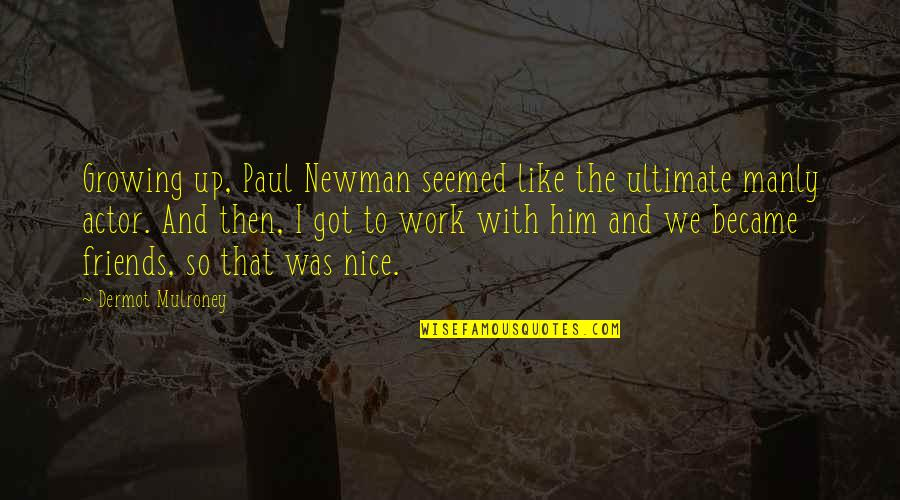 Not Nice Friends Quotes By Dermot Mulroney: Growing up, Paul Newman seemed like the ultimate