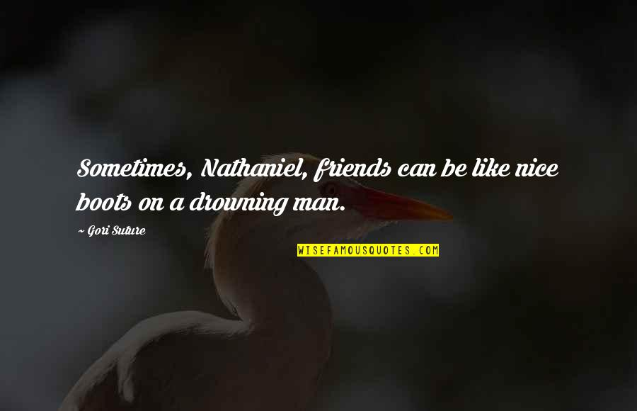 Not Nice Friends Quotes By Gori Suture: Sometimes, Nathaniel, friends can be like nice boots