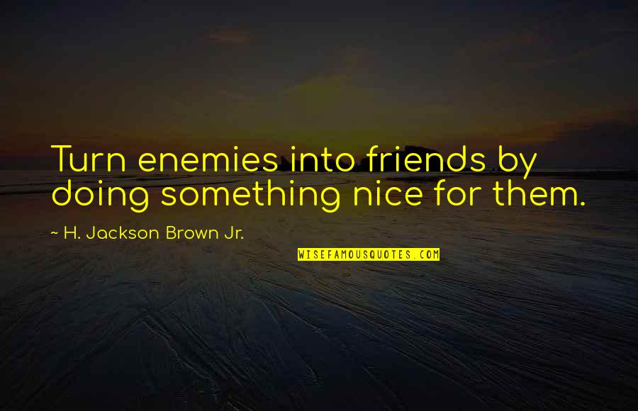 Not Nice Friends Quotes By H. Jackson Brown Jr.: Turn enemies into friends by doing something nice
