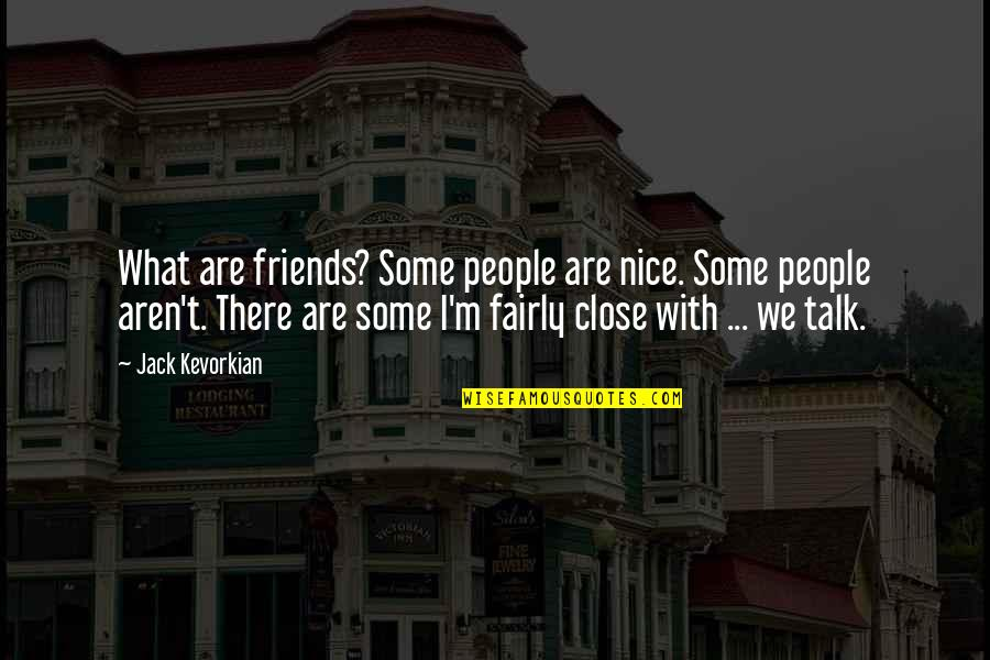Not Nice Friends Quotes By Jack Kevorkian: What are friends? Some people are nice. Some