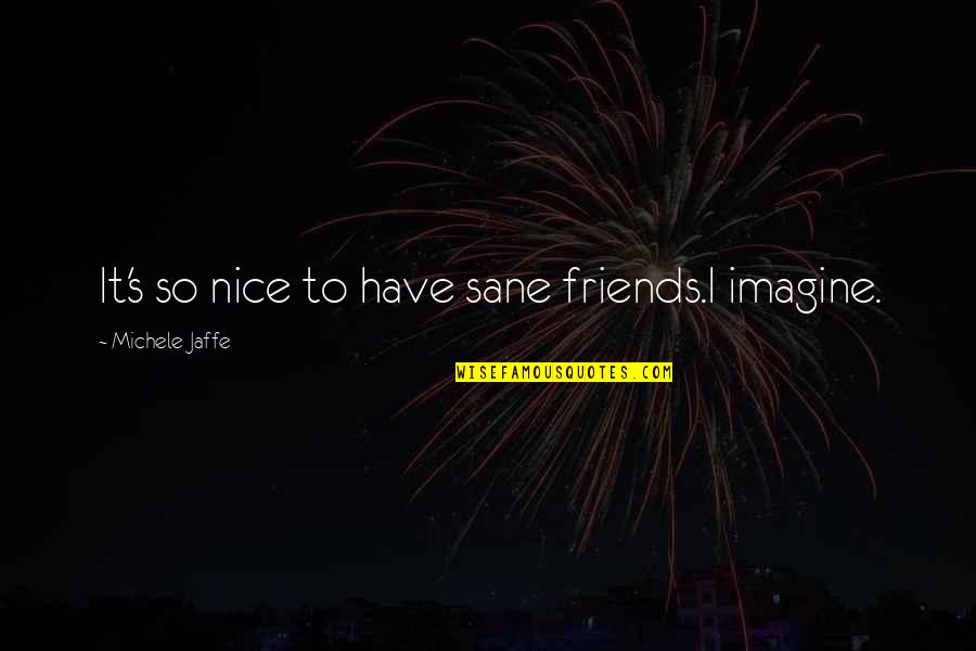 Not Nice Friends Quotes By Michele Jaffe: It's so nice to have sane friends.I imagine.