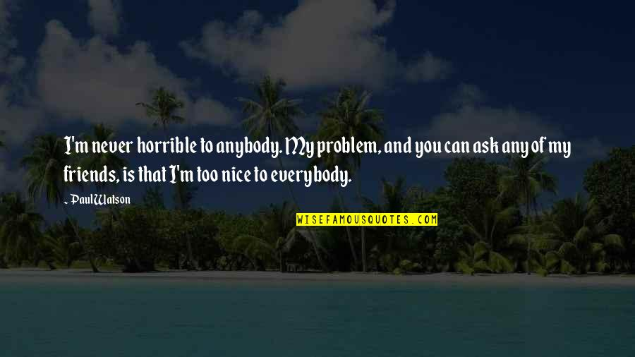 Not Nice Friends Quotes By Paul Watson: I'm never horrible to anybody. My problem, and