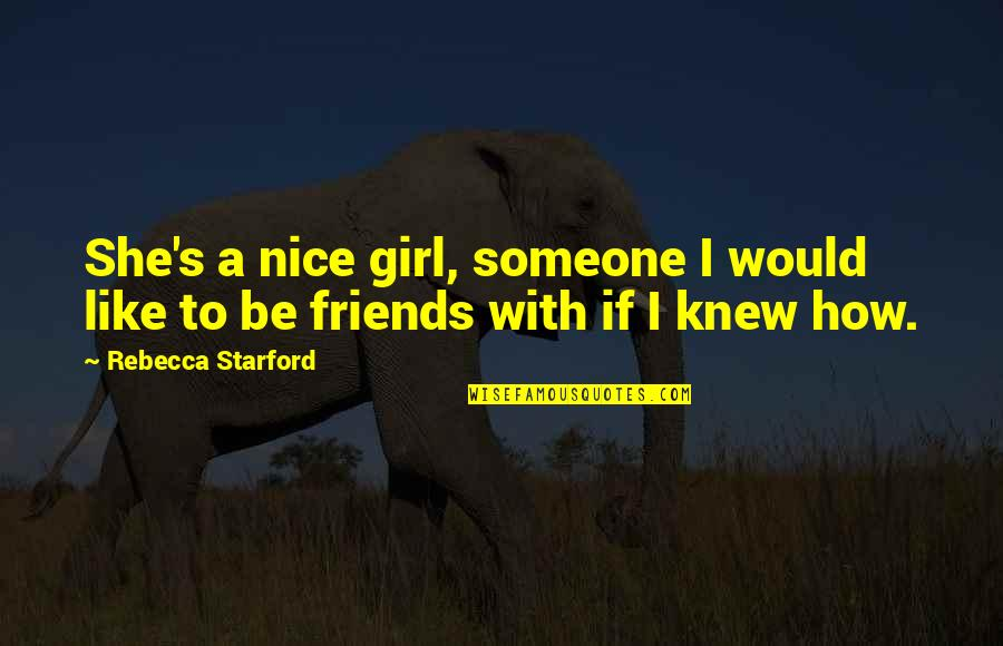 Not Nice Friends Quotes By Rebecca Starford: She's a nice girl, someone I would like