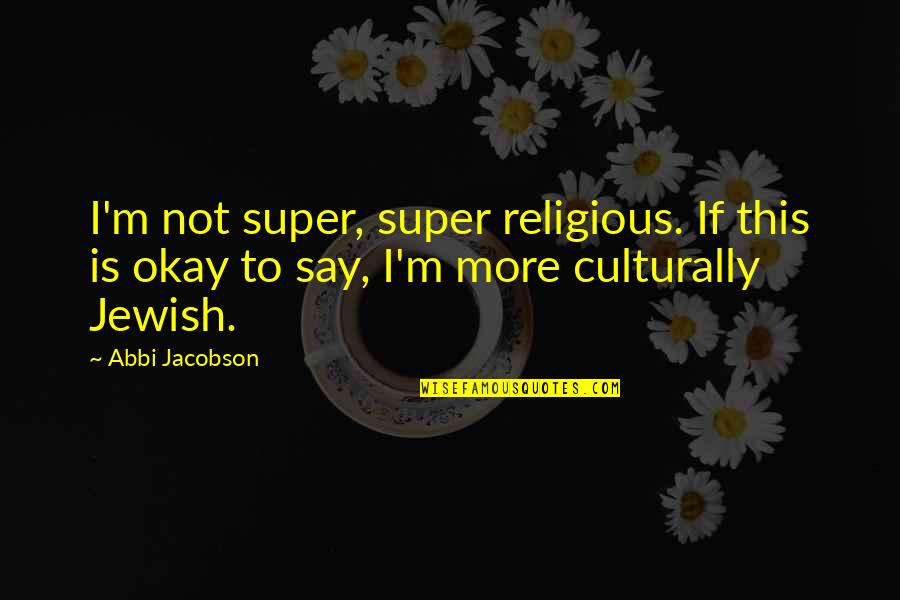 Not Okay Quotes By Abbi Jacobson: I'm not super, super religious. If this is