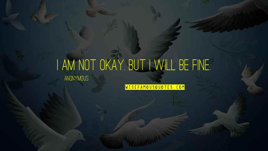 Not Okay Quotes By Anonymous: I am not okay. But I will be
