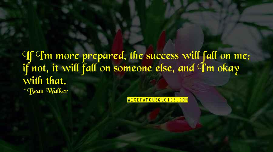 Not Okay Quotes By Beau Walker: If I'm more prepared, the success will fall