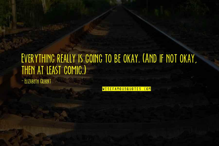 Not Okay Quotes By Elizabeth Gilbert: Everything really is going to be okay. (And