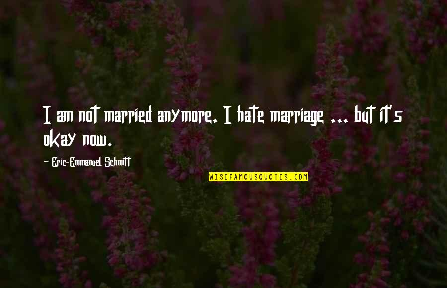Not Okay Quotes By Eric-Emmanuel Schmitt: I am not married anymore. I hate marriage