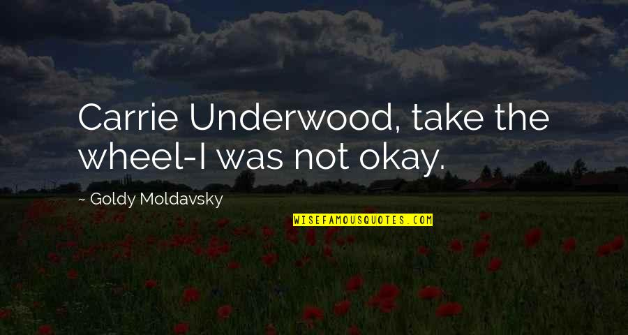 Not Okay Quotes By Goldy Moldavsky: Carrie Underwood, take the wheel-I was not okay.