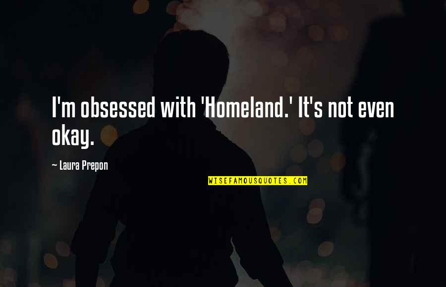 Not Okay Quotes By Laura Prepon: I'm obsessed with 'Homeland.' It's not even okay.