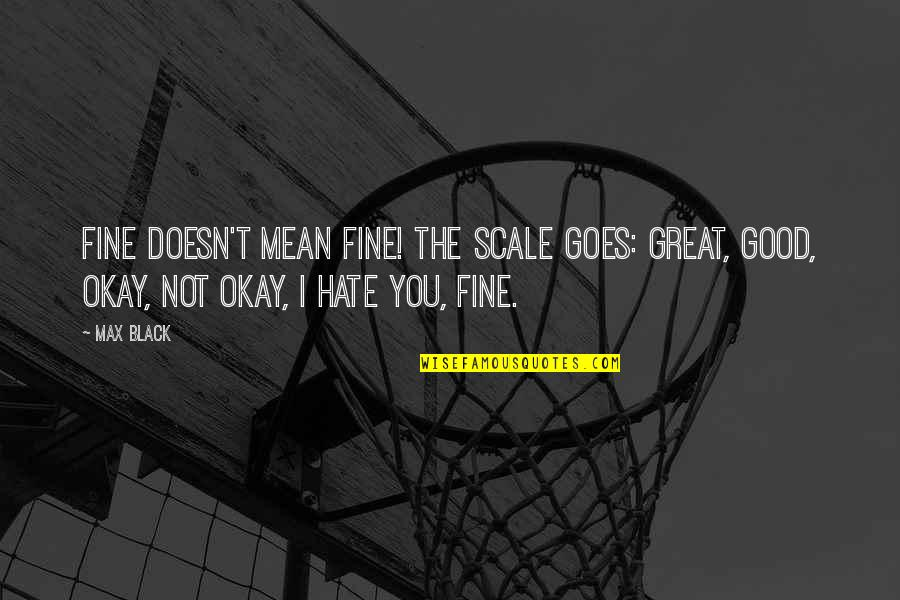 Not Okay Quotes By Max Black: Fine doesn't mean fine! The scale goes: great,