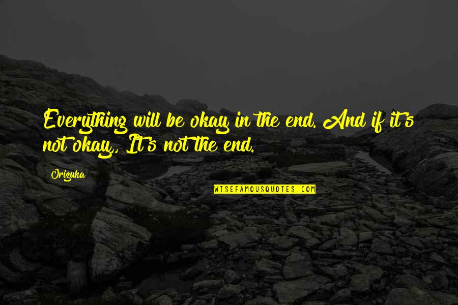 Not Okay Quotes By Orizuka: Everything will be okay in the end. And
