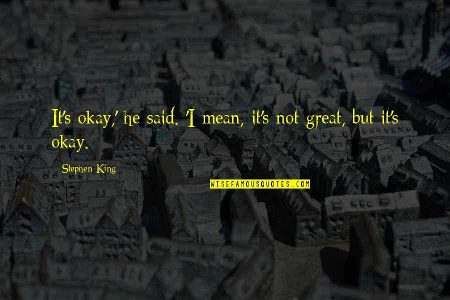 Not Okay Quotes By Stephen King: It's okay,' he said. 'I mean, it's not