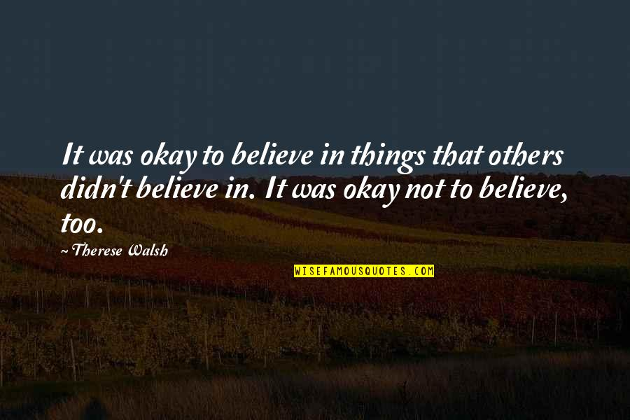 Not Okay Quotes By Therese Walsh: It was okay to believe in things that