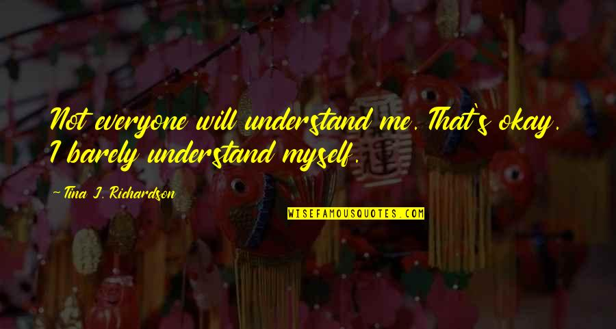 Not Okay Quotes By Tina J. Richardson: Not everyone will understand me. That's okay. I