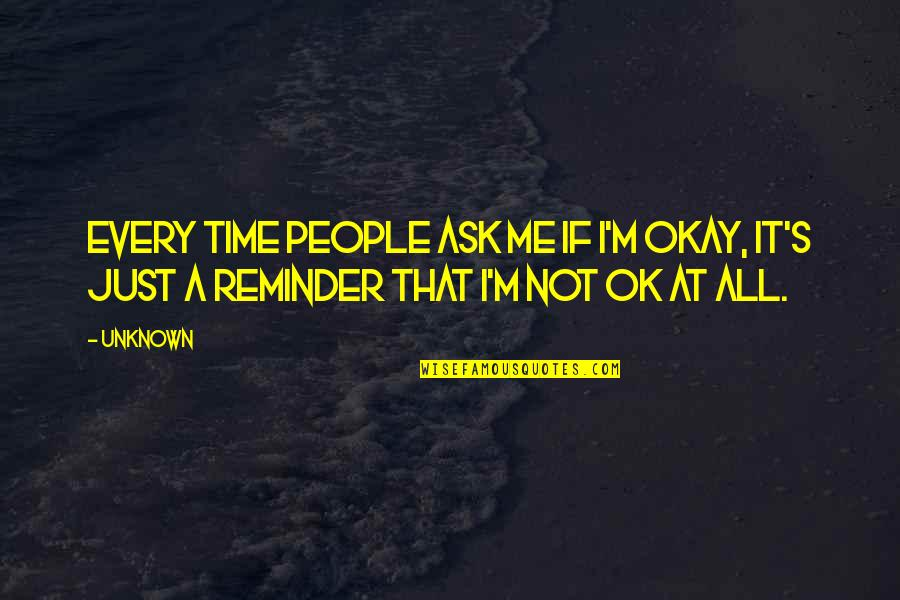 Not Okay Quotes By Unknown: Every time people ask me if I'm okay,