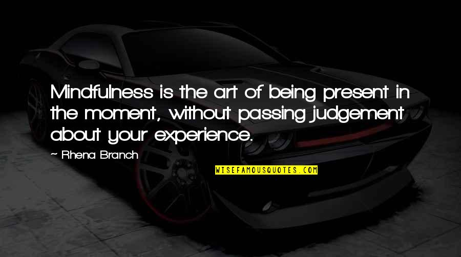 Not Passing Judgement Quotes By Rhena Branch: Mindfulness is the art of being present in