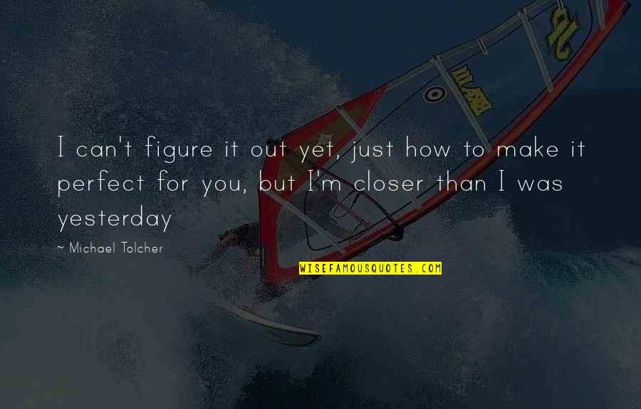 Not Perfect Boyfriend Quotes By Michael Tolcher: I can't figure it out yet, just how