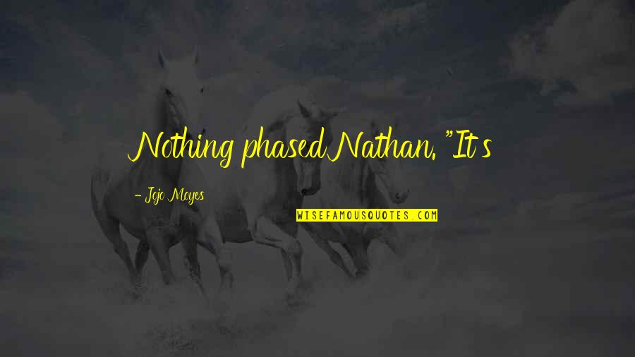 "Not Phased Quotes By Jojo Moyes: Nothing phased Nathan. ""It's"