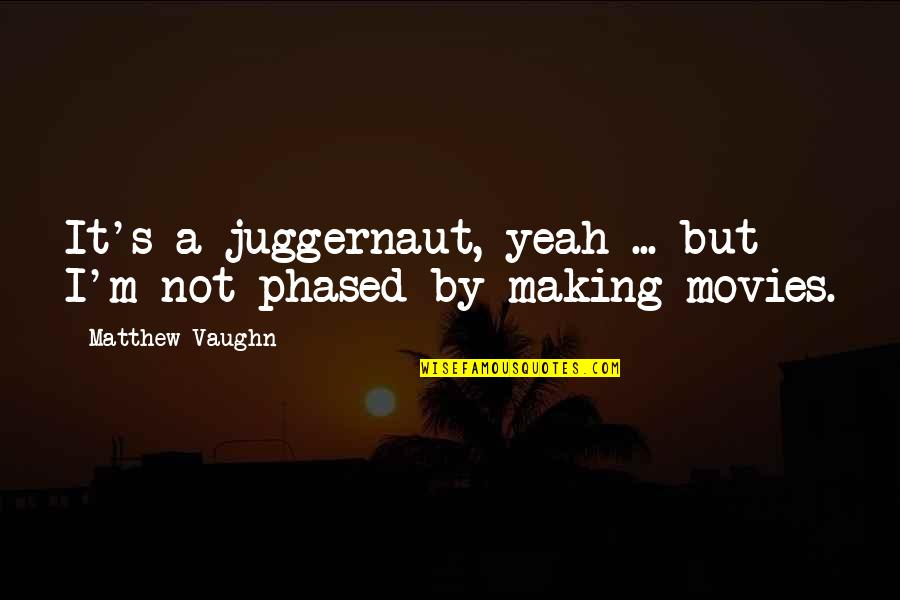 Not Phased Quotes By Matthew Vaughn: It's a juggernaut, yeah ... but I'm not