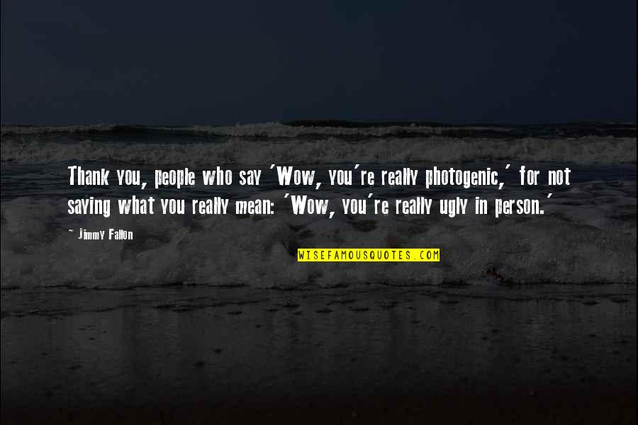 Not Photogenic Quotes By Jimmy Fallon: Thank you, people who say 'Wow, you're really