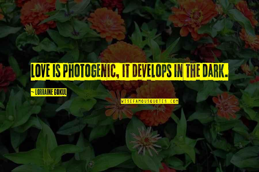 Not Photogenic Quotes By Lorraine Gokul: Love is photogenic, it develops in the dark.