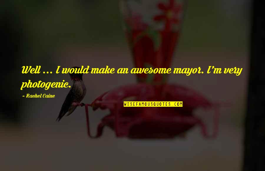 Not Photogenic Quotes By Rachel Caine: Well ... I would make an awesome mayor.