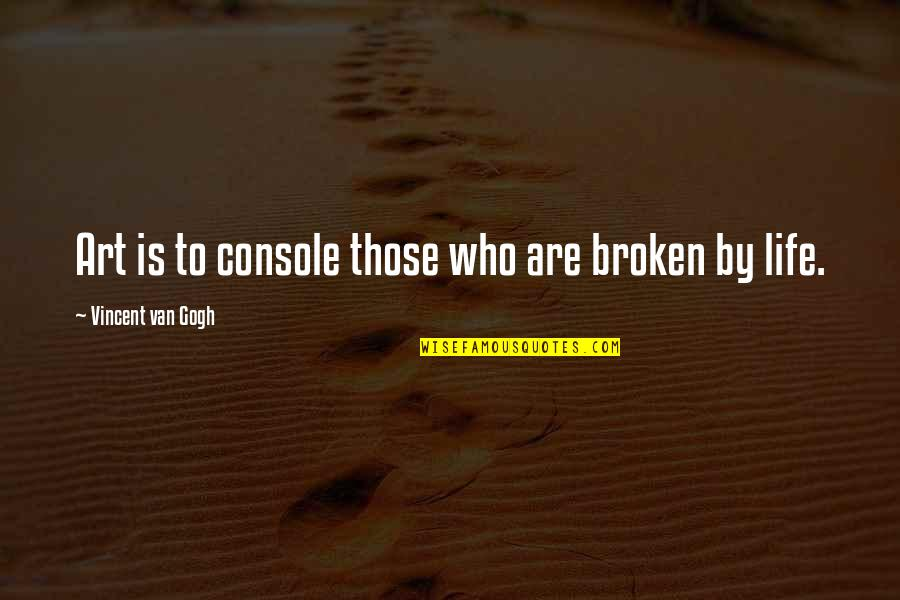 Not Photogenic Quotes By Vincent Van Gogh: Art is to console those who are broken