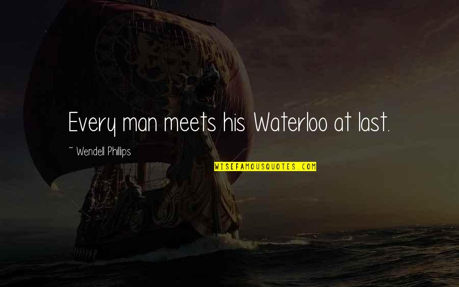 Not Photogenic Quotes By Wendell Phillips: Every man meets his Waterloo at last.