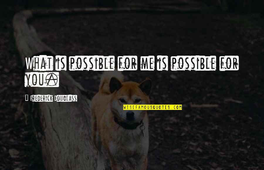 Not Possible For Me Quotes By Frederick Douglass: What is possible for me is possible for