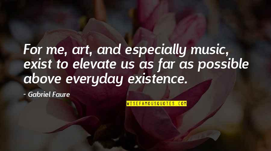 Not Possible For Me Quotes By Gabriel Faure: For me, art, and especially music, exist to