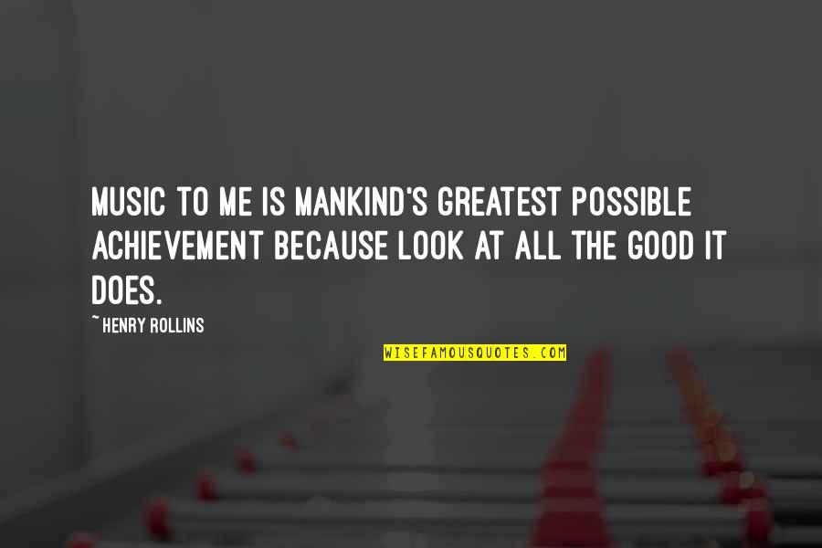Not Possible For Me Quotes By Henry Rollins: Music to me is mankind's greatest possible achievement
