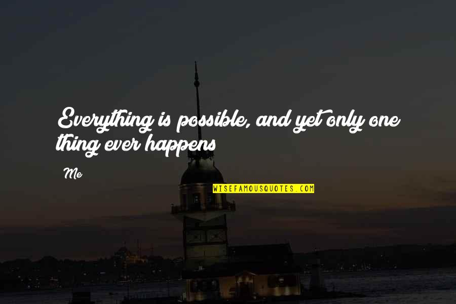 Not Possible For Me Quotes By Me: Everything is possible, and yet only one thing