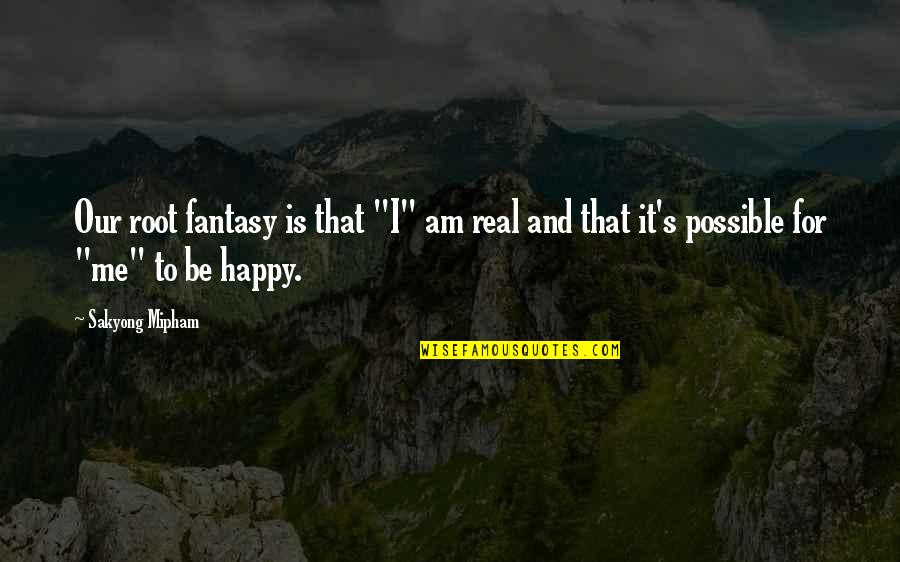 """Not Possible For Me Quotes By Sakyong Mipham: Our root fantasy is that """"I"""" am real"""