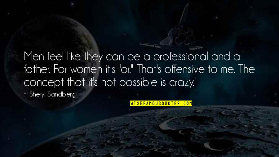 Not Possible For Me Quotes By Sheryl Sandberg: Men feel like they can be a professional