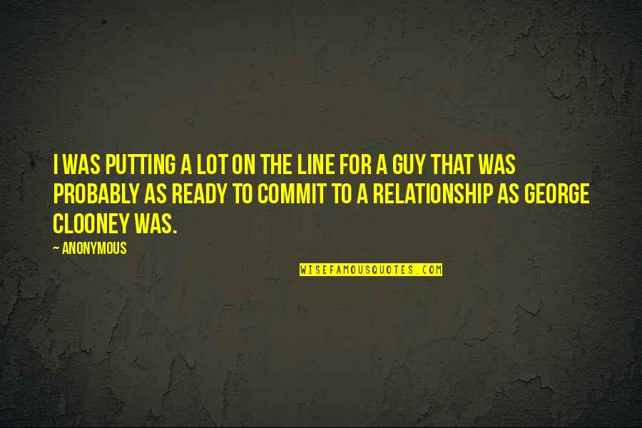 Not Ready In Relationship Quotes By Anonymous: I was putting a lot on the line