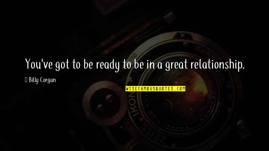 Not Ready In Relationship Quotes By Billy Corgan: You've got to be ready to be in
