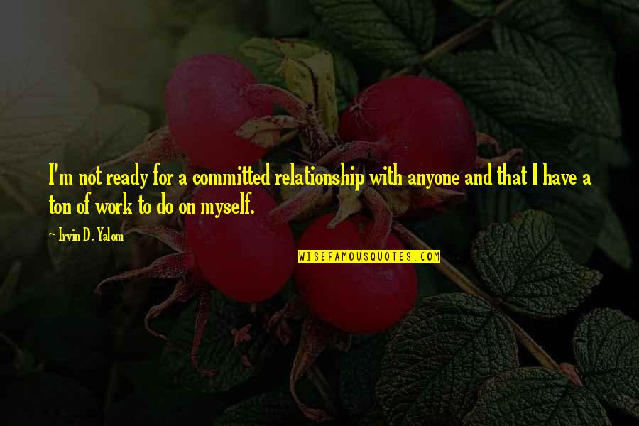Not Ready In Relationship Quotes By Irvin D. Yalom: I'm not ready for a committed relationship with
