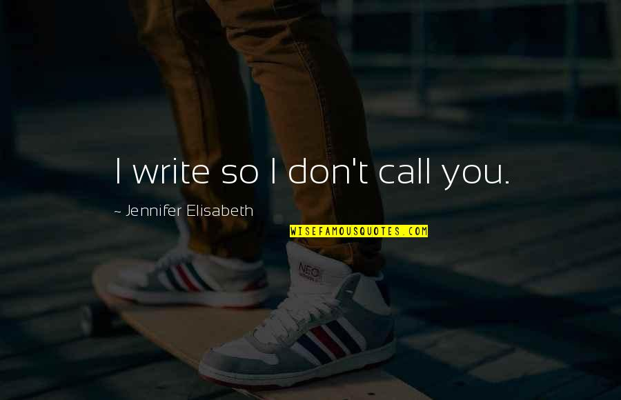 Not Ready In Relationship Quotes By Jennifer Elisabeth: I write so I don't call you.