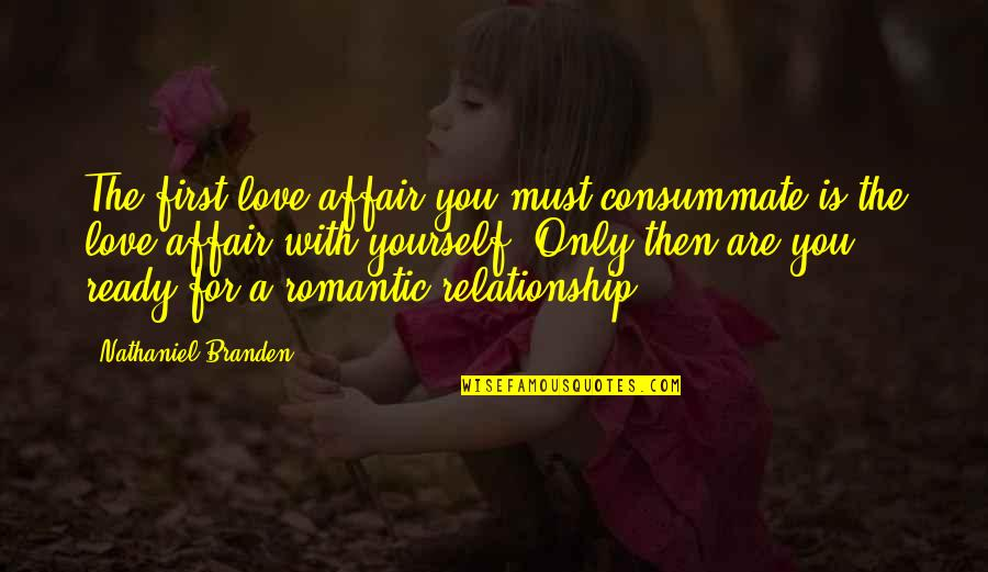 Not Ready In Relationship Quotes By Nathaniel Branden: The first love affair you must consummate is