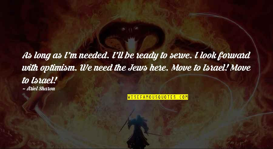 Not Ready To Move On Quotes By Ariel Sharon: As long as I'm needed. I'll be ready