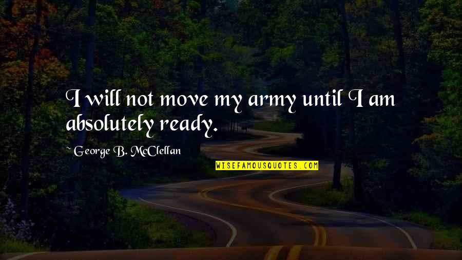 Not Ready To Move On Quotes By George B. McClellan: I will not move my army until I