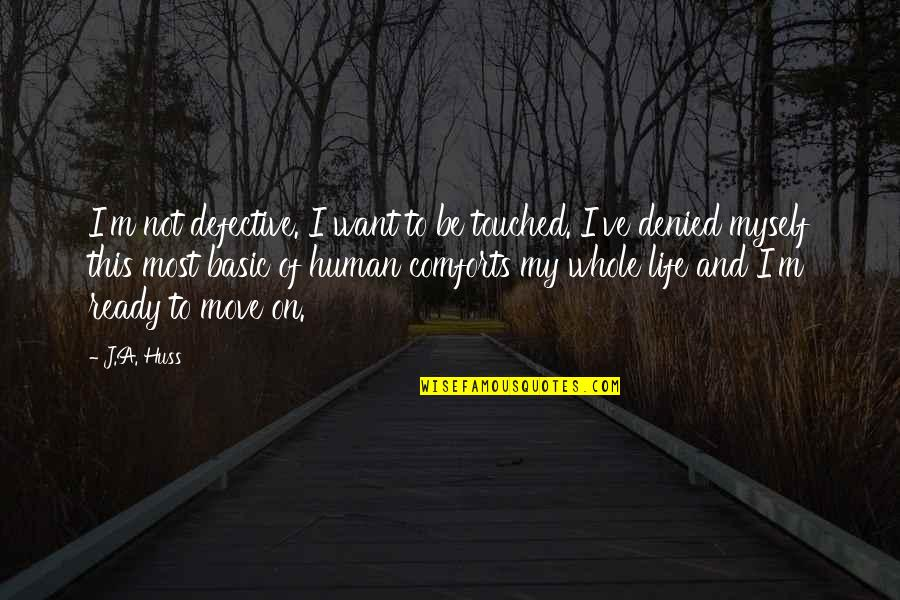 Not Ready To Move On Quotes By J.A. Huss: I'm not defective. I want to be touched.