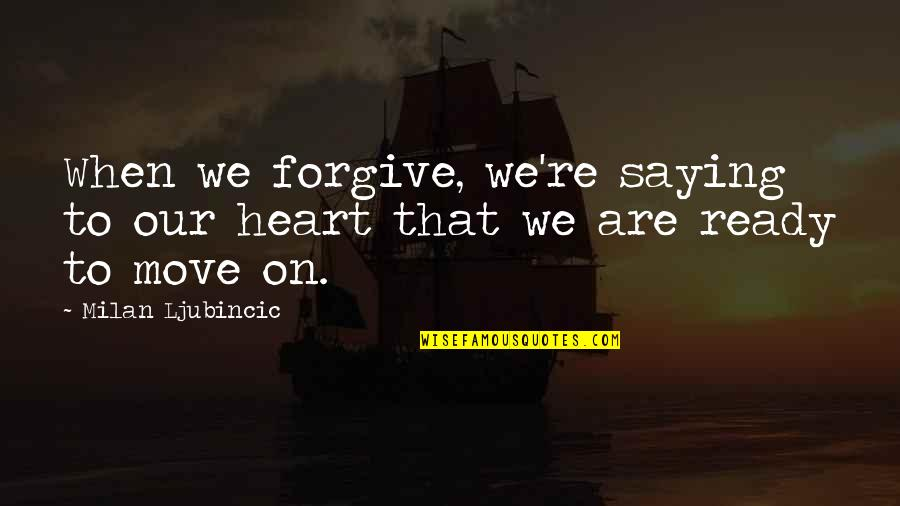 Not Ready To Move On Quotes By Milan Ljubincic: When we forgive, we're saying to our heart
