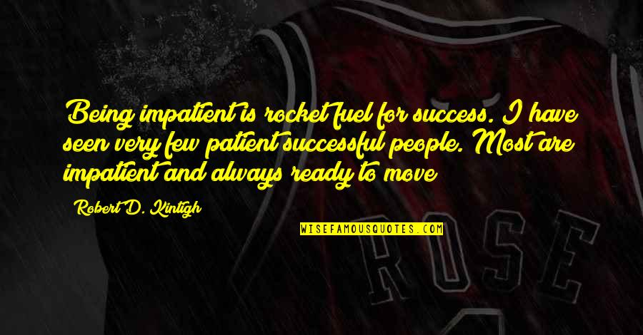 Not Ready To Move On Quotes By Robert D. Kintigh: Being impatient is rocket fuel for success. I