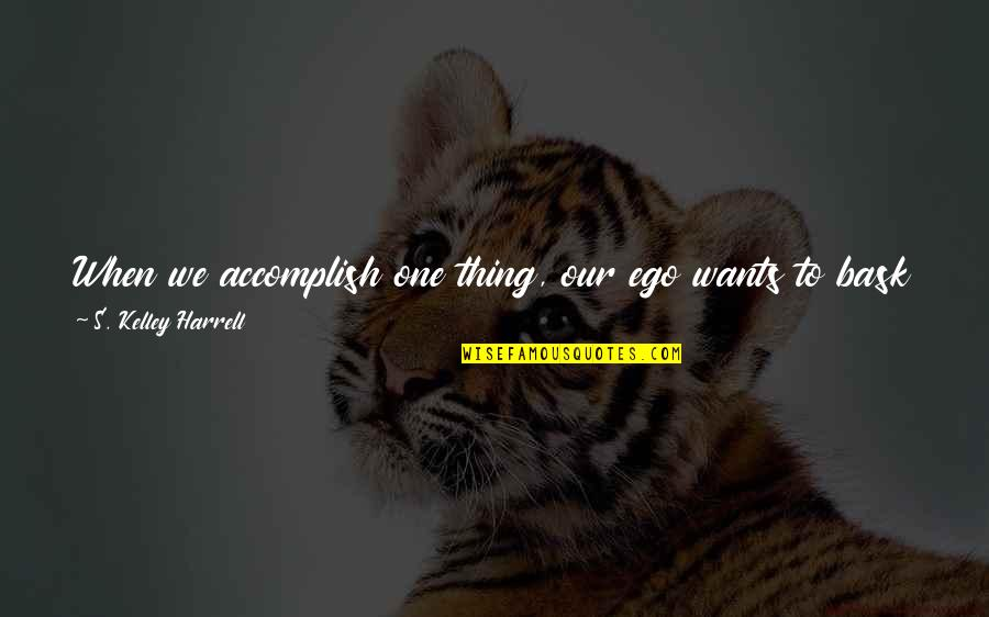 Not Ready To Move On Quotes By S. Kelley Harrell: When we accomplish one thing, our ego wants